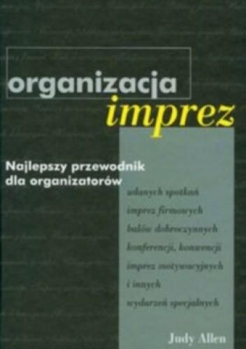 Okładka książki Organizacja imprez. Najlepszy przewodnik dla organizatorów udanych spotkań, imprez firmowych, balów dobroczynnych, konferencji, konwencji, imprez motywacyjnych i innych wydarzeń specjalnych