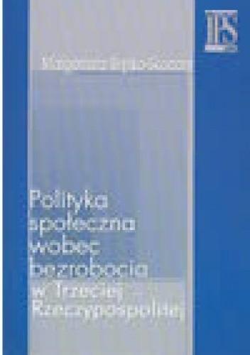 Okładka książki Polityka społeczna wobec bezrobocia w Trzeciej Rzeczpospolitej