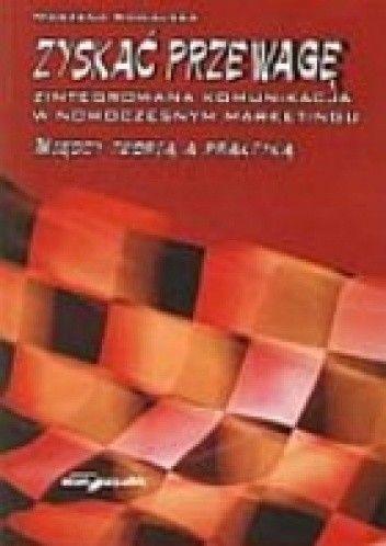 Okładka książki Zyskać przewagę. Zintegrowana komunikacja w nowoczesnym marketingu. Między teorią a praktyką