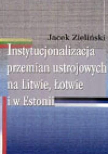 Okładka książki Instytucjonalizacja przemian ustrojowych na Litwie, łotwie i w Estonii