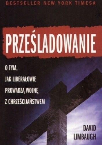 Okładka książki Prześladowanie. Jak liberałowie prowadzą wojnę z chrześcijaństwem