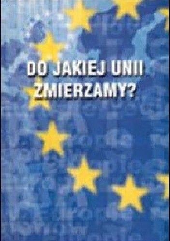 Okładka książki Do jakiej Unii zmierzamya Polityka i gospodarka Unii Europejskiej