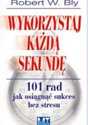 Okładka książki Wykorzystaj każdą sekundę. 101 rad jak osiągnąć sukces bez stresu