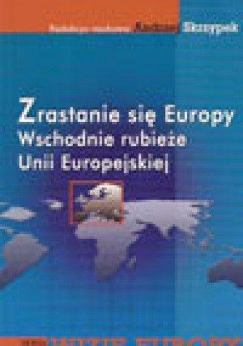 Okładka książki zrastanie się Europy. Wschodnie rubieże Unii Europejskiej