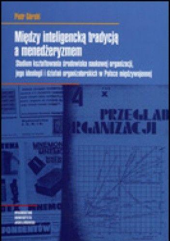 Okładka książki Między inteligencką tradycją a menedżeryzmem. Studium kształtowania środowiska naukowej organizacji