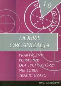 Okładka książki Opracowanie zbiorowe. Dobra organizacja. Praktyczny poradnik.