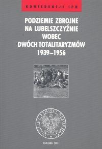Okładka książki Podziemie zbrojne na Lubelszczyźnie wobec dwóch totalitaryzmów 1936-1956