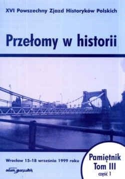 Okładka książki Przełomy w historii. XVI Powszechny zjazd Historyków Polskich - Wrocław 15-18 września 1999 roku. Pamiętnik. Tom III - część 1.