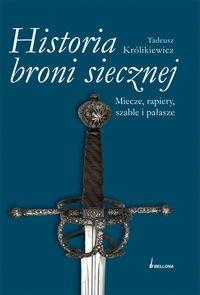 Okładka książki Historia broni siecznej. Miecze, szable, rapiery i pałasze. Tom I
