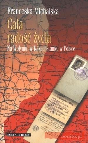 Okładka książki Cała radość życia. Na Wołyniu, w Kazachstanie, w Polsce