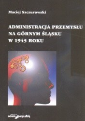 Okładka książki Administracja przemysłu na Górnym śląsku w 1945 roku