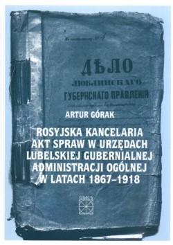 Okładka książki Rosyjska kancelaria akt spraw w urzędach lubelskiej gubernialnej administracji ogólnej w latach 1867-1918