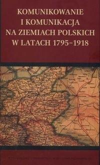 Okładka książki Komunikowanie i komunikacja na ziemiach polskich w latach 1795-1918
