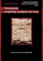 Tradycja chrześcijańska. Historia rozwoju doktryny. Tom I: Powstanie wspólnej tradycji (100-600)