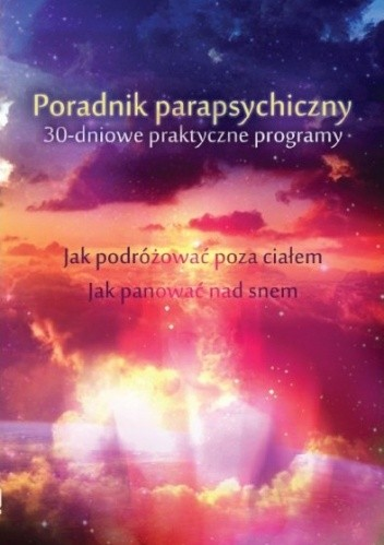 Okładka książki Poradnik parapsychiczny. 30-dniowe praktyczne programy. Jak zacząć podróżować poza ciałem. Jak panować nad snem i śnić świadomie