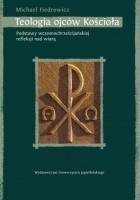 Teologia ojców Kościoła. Podstawy wczesnochrześcijańskiej refleksji nad wiarą