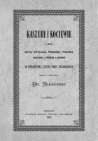 Kaszuby i Kociewie. Język, zwyczaje, przesądy, podania, zagadki i pieśni ludowe w północnej części Prus Zachodnich