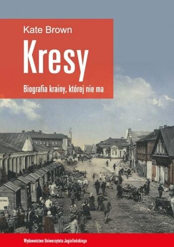 Okładka książki Kresy - biografia krainy, której nie ma. Jak zniszczono wielokulturowe pogranicze