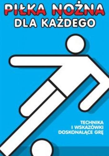 Okładka książki Piłka nożna dla każdego. Technika i wskazówki doskonalące grę.