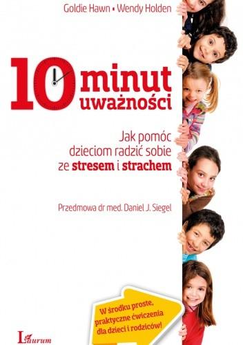 Okładka książki 10 minut uważności: jak pomóc dzieciom radzić sobie ze stresem i strachem