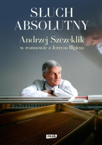Okładka książki Słuch absolutny. Andrzej Szczeklik w rozmowie z Jerzym Illgiem