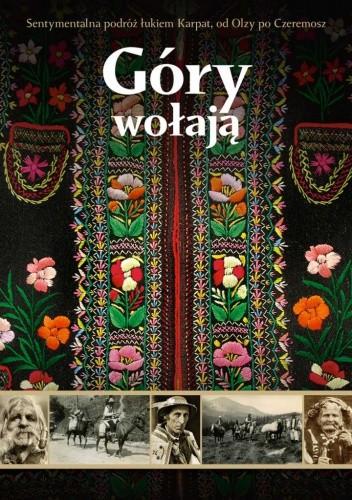 Okładka książki Góry wołają. Sentymentalna podróż łukiem Karpat, od Olzy po Czeremosz
