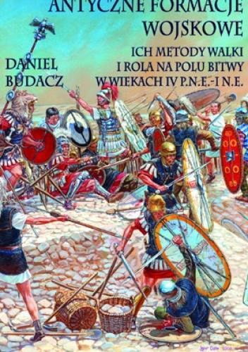 Okładka książki Antyczne formacje wojskowe. Ich metody walki i rola na polu bitwy w wiekach IV p.n.e. – I n.e.