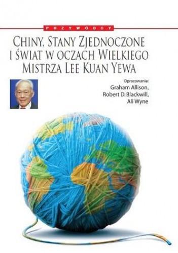Okładka książki Chiny, Stany Zjednoczone i świat w oczach Wielkiego Mistrza: Lee Kuan Yewa