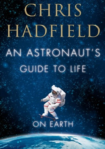 Okładka książki An Astronaut's Guide to Life on Earth: What Going to Space Taught Me About Ingenuity, Determination, and Being Prepared for Anything