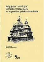 Religijność chrześcijan obrządku wschodniego na pograniczu polsko-ukraińskim