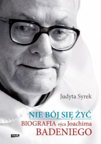 Okładka książki Nie bój się żyć. Biografia Ojca Joachima Badeniego