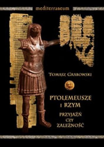 Okładka książki Ptolemeusze i Rzym. Przyjaźń czy zależność. Stosunki polityczne w latach 273-43 p.n.e.