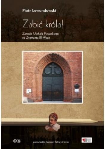 Okładka książki Zabić króla ! Zamach Michała Piekarskiego na Zygmunta III Wazę