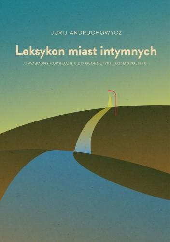 Okładka książki Leksykon miast intymnych.  Swobodny podręcznik do geopoetyki i kosmopolityki