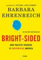 Bright-sided. How the Relentless Promotion of Positive Thinking Has Undermined America