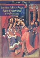 Edukacja kobiet w kręgu dynastii piastowskiej w średniowieczu