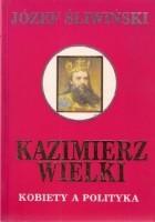 Kazimierz Wielki. Kobiety a polityka