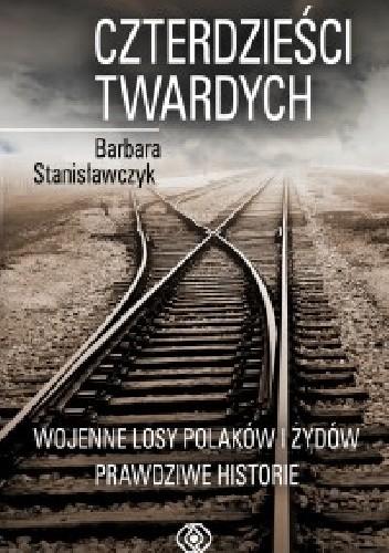 Okładka książki Czterdzieści twardych. Wojenne losy Polaków i Żydów. Prawdziwe historie