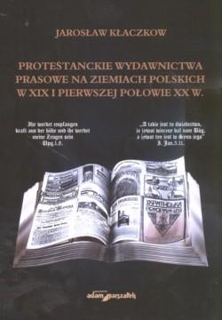 Okładka książki Protestanckie wydawnictwa prasowe na ziemiach polskich w XIX i pierwszej połowie XX wieku