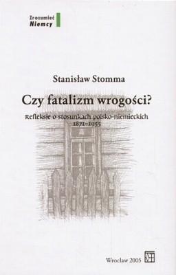Okładka książki Czy fatalizm wrogości? Refleksje o stosunkach polsko-niemieckich 1871-1933