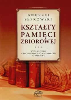 Okładka książki Kształty pamięci zbiorowej Wizje historii w polskiej powieści historycznej po 1945 roku