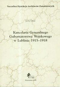 Okładka książki Kancelaria Generalnego Gubernatorstwa Wojskowego w Lublinie 1915 - 1918