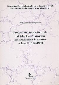 Okładka książki Procesy archiwotwórcze akt miejskich na Mazowszu na przykładzie Piaseczna w latach 1815 - 1950