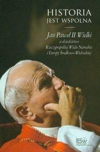 Okładka książki Historia jest wspólna. Jan Paweł II Wielki a dziedzictwo Rzeczypospolitej Wielu Narodów i Europy Środkowo-Wschodniej