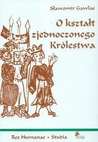 Okładka książki O kształt zjednoczonego Królestwa: niemieckie władztwo terytorialne a geneza społeczno-ustrojowej odrębności Polski