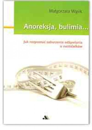 Okładka książki Anoreksja, bulimia... Jak rozpoznać zaburzenia odżywiania u nastolatków