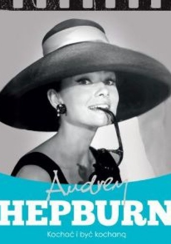 Okładka książki Audrey Hepburn. Kochać i być kochaną