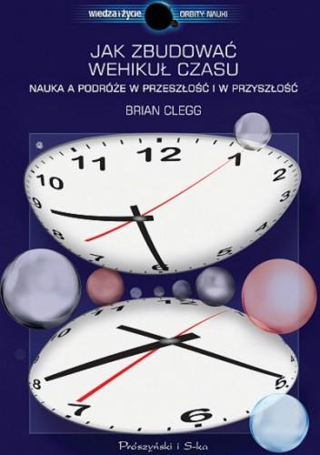 Okładka książki Jak zbudować wehikuł czasu. Nauka a podróże w przeszłość i w przyszłość