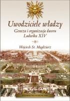 Uwodziciele władzy. Geneza i organizacja dworu Ludwika XIV