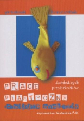 Okładka książki Prace plastyczne rozwijające wyobraźnię dla młodszych przedszkolaków